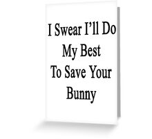 I Swear I'll Do My Best To Save Your Bunny  Greeting Card