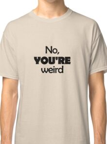 No, YOU'RE weird Classic T-Shirt