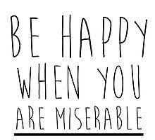 Be Happy When You Are Miserable by Mariapuraranoai