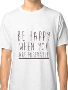 Be Happy When You Are Miserable Classic T-Shirt