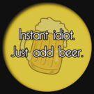 Instant idiot, just add beer by ZinkLTD