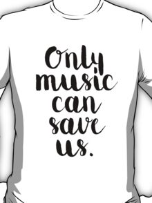 Only Music Can Save Us - Quote T-Shirt