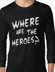 Where are the heroes Long Sleeve T-Shirt