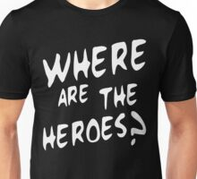 Where are the heroes Unisex T-Shirt