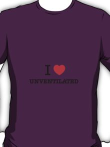 I Love UNVENTILATED T-Shirt