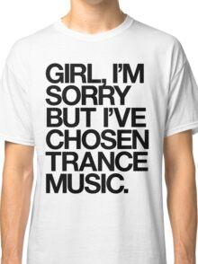GIRL, I'M SORRY BUT I'VE CHOSEN TRANCE MUSIC. (BLACK) Classic T-Shirt