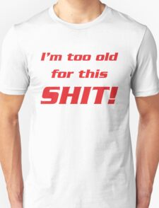 I'm too old for this shit! T-Shirt
