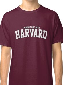 I Almost Got Into Harvard! Classic T-Shirt