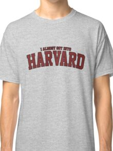 I Almost Got Into Harvard! GREY Classic T-Shirt