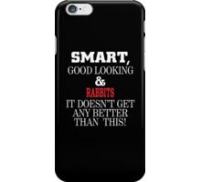Smart, Good Looking & Rabbits It Doesn't Get Any Better Than This! iPhone Case/Skin