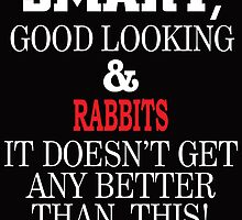 Smart, Good Looking & Rabbits It Doesn't Get Any Better Than This! by cutetees