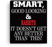 Smart, Good Looking & Rabbits It Doesn't Get Any Better Than This! Canvas Print