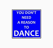 You Don't Need A Reason To Dance Unisex T-Shirt