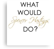 What would Spencer Hastings do? Canvas Print