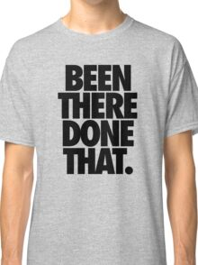 BEEN THERE DONE THAT.  - Black Classic T-Shirt