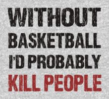 Funny Without Basketball I'd Probably Kill People Shirt by DesignMC
