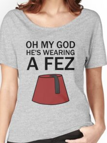 Oh My God, He's Wearing a Fez Women's Relaxed Fit T-Shirt