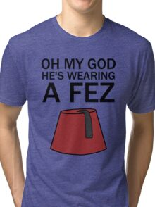 Oh My God, He's Wearing a Fez Tri-blend T-Shirt