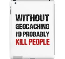 Funny Without Geocaching I'd Probably Kill People iPad Case/Skin