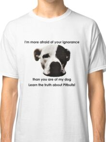 I'm more afraid of your ignorance than you are of my dog Classic T-Shirt