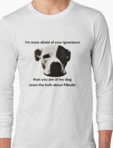 I'm more afraid of your ignorance than you are of my dog Long Sleeve T-Shirt