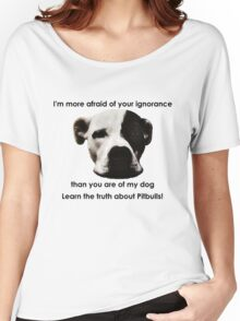 I'm more afraid of your ignorance than you are of my dog Women's Relaxed Fit T-Shirt