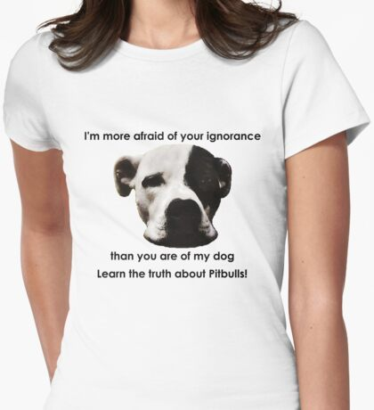 I'm more afraid of your ignorance than you are of my dog Womens Fitted T-Shirt