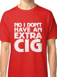 No i don't have an extra cig Classic T-Shirt