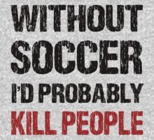 Funny Without Soccer I'd Probably Kill People Shirt by DesignMC