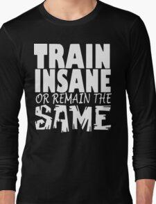Train Insane Or Remain The Same  Long Sleeve T-Shirt