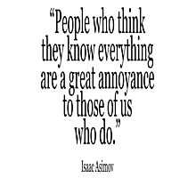 ASIMOV, Science Fiction, Writer; 'People who think they know everything are a great annoyance to those of us who do.' BLACK Photographic Print