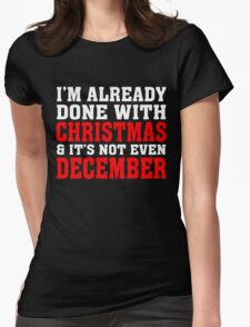 I'M ALREADY DONE WITH CHRISTMAS & IT'S NOT EVEN DECEMBER Womens Fitted T-Shirt