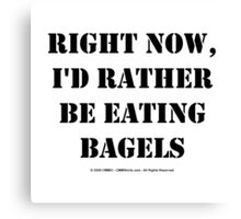 Right Now, I'd Rather Be Eating Bagels - Black Text Canvas Print