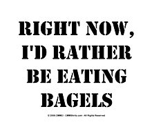 Right Now, I'd Rather Be Eating Bagels - Black Text Photographic Print