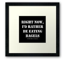 Right Now, I'd Rather Be Eating Bagels - White Text Framed Print