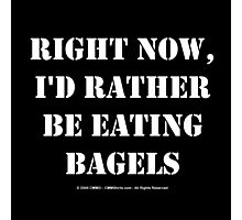 Right Now, I'd Rather Be Eating Bagels - White Text Photographic Print