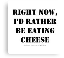 Right Now, I'd Rather Be Eating Cheese - Black Text Canvas Print