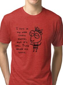 I live in my own world… but it's ok… they know me here. Tri-blend T-Shirt
