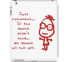 Just remember… If the world didn't suck we would all fall off.  iPad Case/Skin