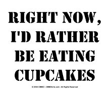 Right Now, I'd Rather Be Eating Cupcakes - Black Text by cmmei