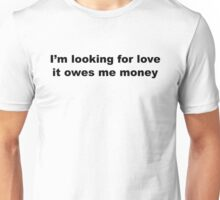 I'm Looking For Love, It Owes Me Money. Unisex T-Shirt