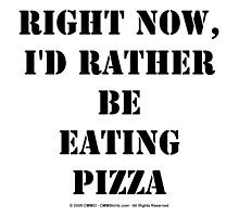 Right Now, I'd Rather Be Eating Pizza - Black Text by cmmei
