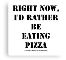 Right Now, I'd Rather Be Eating Pizza - Black Text Canvas Print