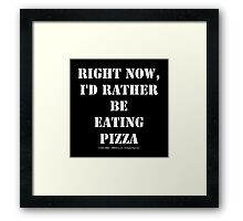 Right Now, I'd Rather Be Eating Pizza - White Text Framed Print