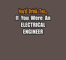 You'd Drink Too .. Electrical Engineer Unisex T-Shirt