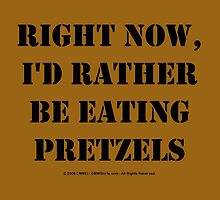 Right Now, I'd Rather Be Eating Pretzels - Black Text by cmmei