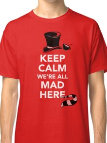 Keep Calm We're All Mad Here - Alice in Wonderland Mad Hatter Shirt Classic T-Shirt