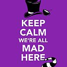 Keep Calm We're All Mad Here - Alice in Wonderland Mad Hatter Shirt by BootsBoots