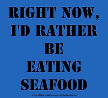 Right Now, I'd Rather Be Eating Seafood - Black Text by cmmei