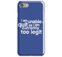 I am unable to quit as I am currently too legit iPhone Case/Skin